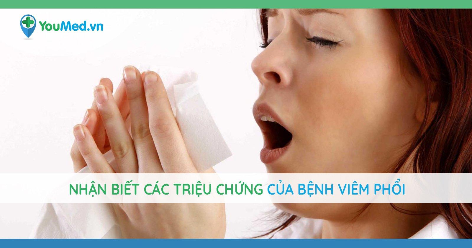 Cách nhận biết các triệu chứng của bệnh viêm phổi