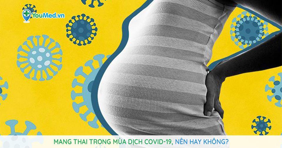 Mang thai trong mùa dịch COVID 19, nên hay không?